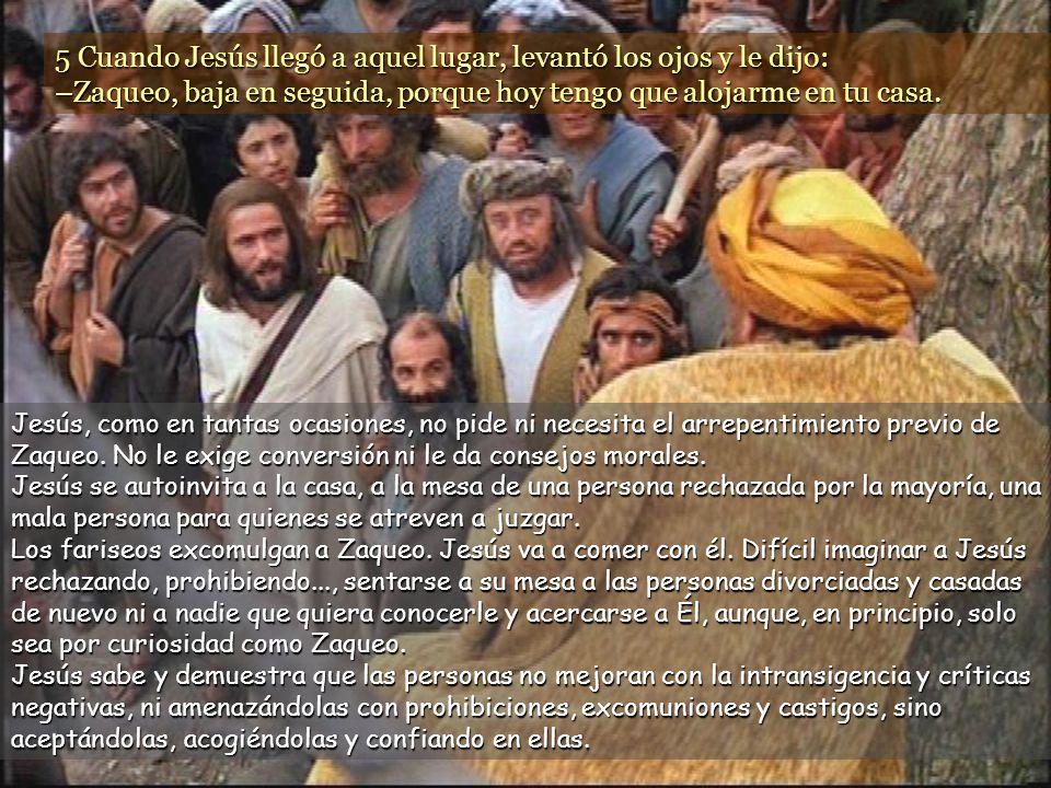 5 Cuando Jesús llegó a aquel lugar, levantó los ojos y le dijo: –Zaqueo, baja en seguida, porque hoy tengo que alojarme en tu casa.