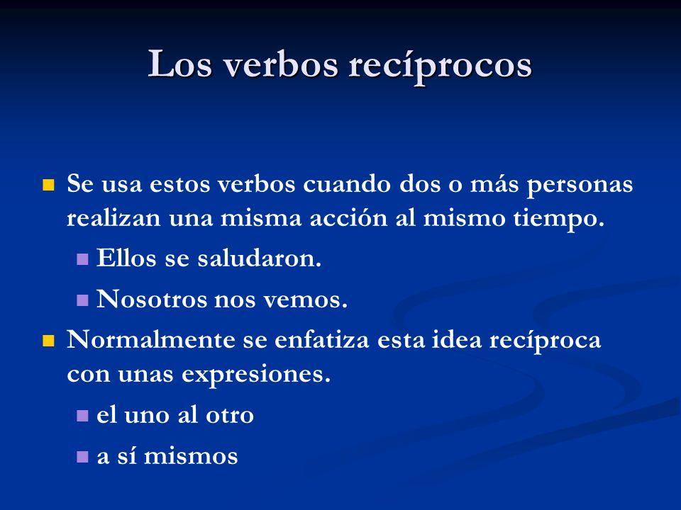 Los verbos recíprocos Se usa estos verbos cuando dos o más personas realizan una misma acción al mismo tiempo.