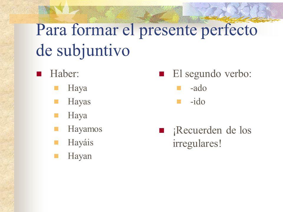 Para formar el presente perfecto de subjuntivo
