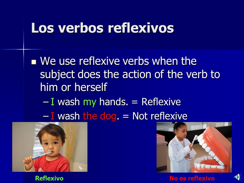 Los verbos reflexivosWe use reflexive verbs when the subject does the action of the verb to him or herself.