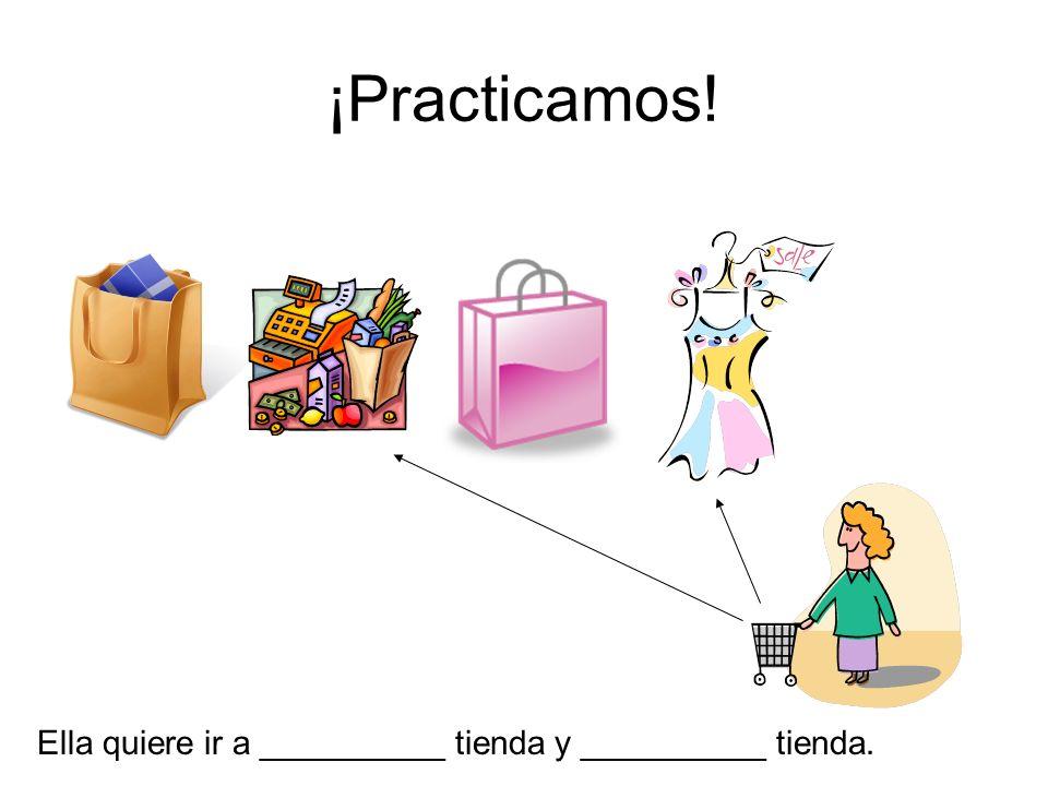 ¡Practicamos! Ella quiere ir a __________ tienda y __________ tienda.