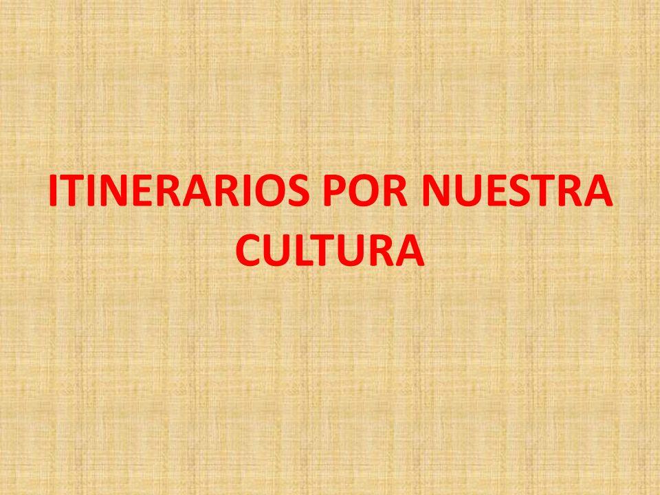 ITINERARIOS POR NUESTRA CULTURA