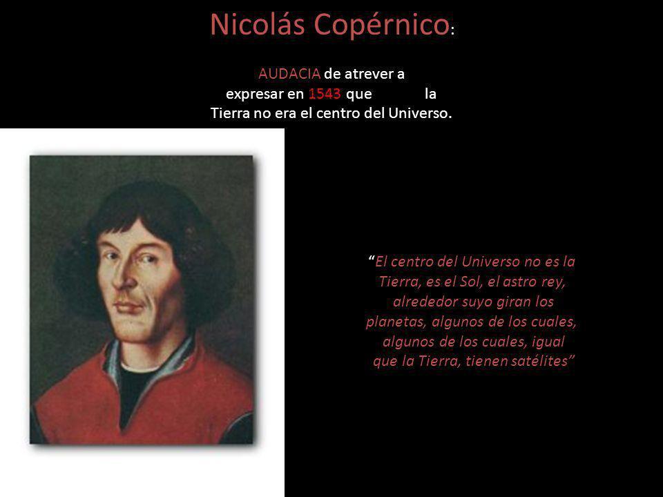 Nicolás Copérnico: AUDACIA de atrever a expresar en 1543 que la