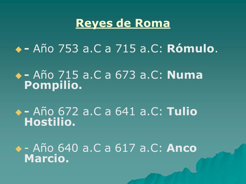 Reyes de Roma - Año 753 a.C a 715 a.C: Rómulo. - Año 715 a.C a 673 a.C: Numa Pompilio. - Año 672 a.C a 641 a.C: Tulio Hostilio.