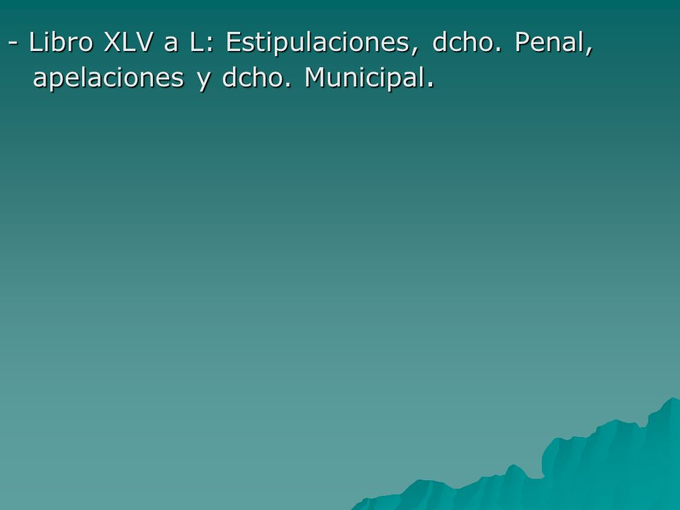 - Libro XLV a L: Estipulaciones, dcho. Penal, apelaciones y dcho