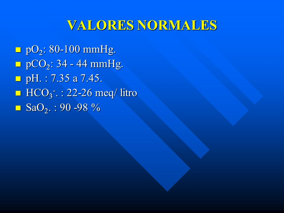 VALORES NORMALES pO2: 80-100 mmHg. pCO2: 34 - 44 mmHg.