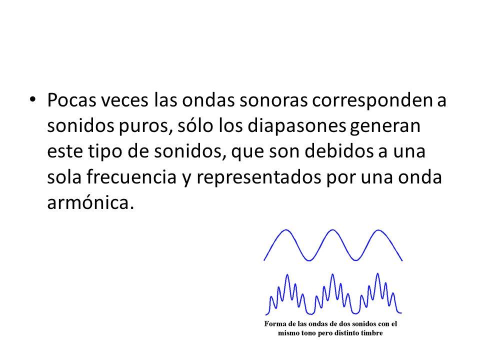 Pocas veces las ondas sonoras corresponden a sonidos puros, sólo los diapasones generan este tipo de sonidos, que son debidos a una sola frecuencia y representados por una onda armónica.