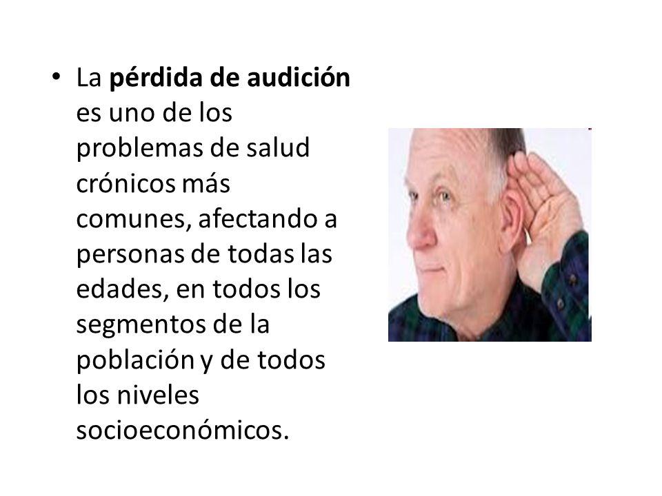 La pérdida de audición es uno de los problemas de salud crónicos más comunes, afectando a personas de todas las edades, en todos los segmentos de la población y de todos los niveles socioeconómicos.