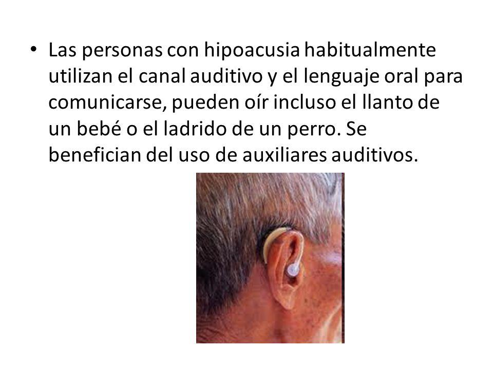 Las personas con hipoacusia habitualmente utilizan el canal auditivo y el lenguaje oral para comunicarse, pueden oír incluso el llanto de un bebé o el ladrido de un perro.
