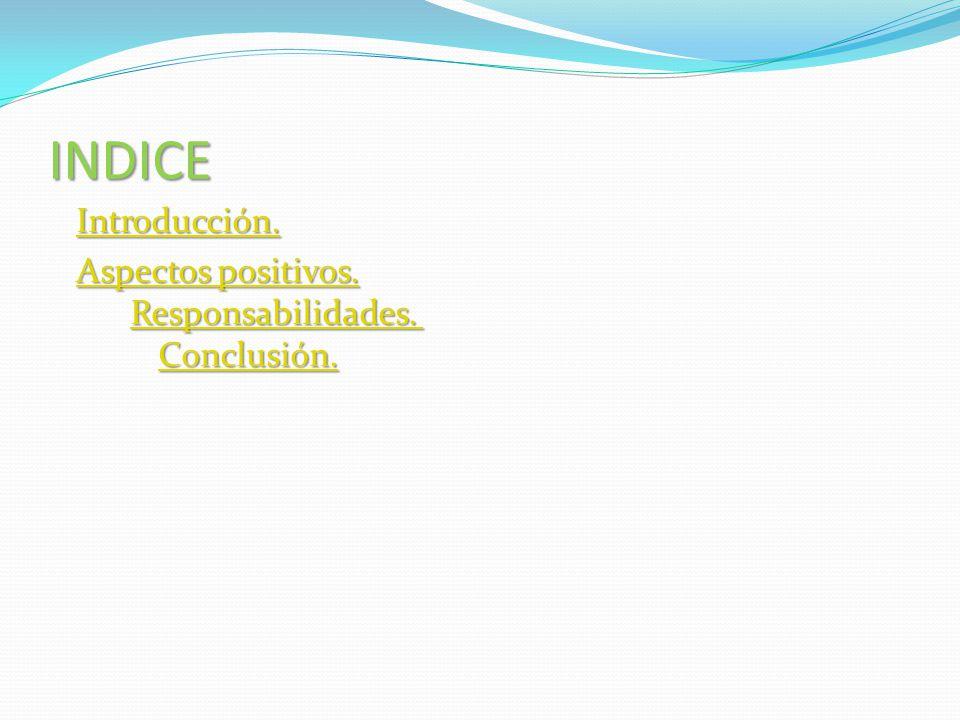 INDICE Introducción. Aspectos positivos. Responsabilidades. Conclusión.