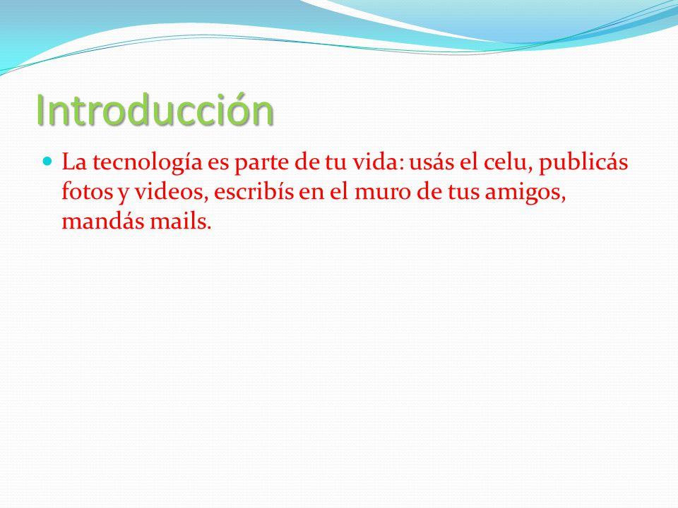 Introducción La tecnología es parte de tu vida: usás el celu, publicás fotos y videos, escribís en el muro de tus amigos, mandás mails.
