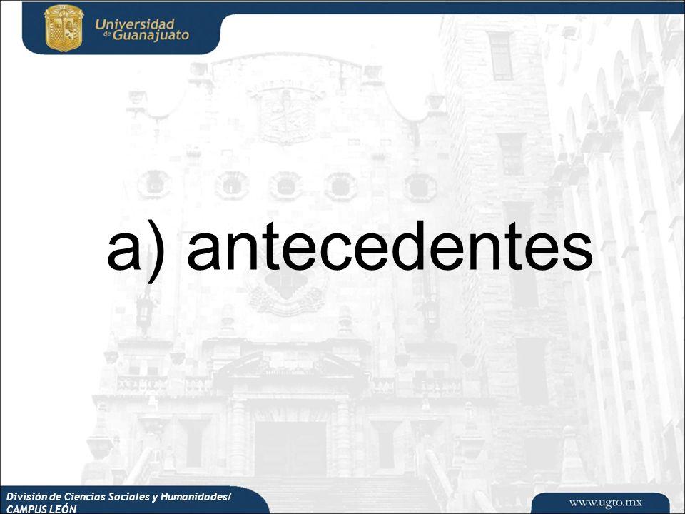 a) antecedentes División de Ciencias Sociales y Humanidades/ CAMPUS LEÓN
