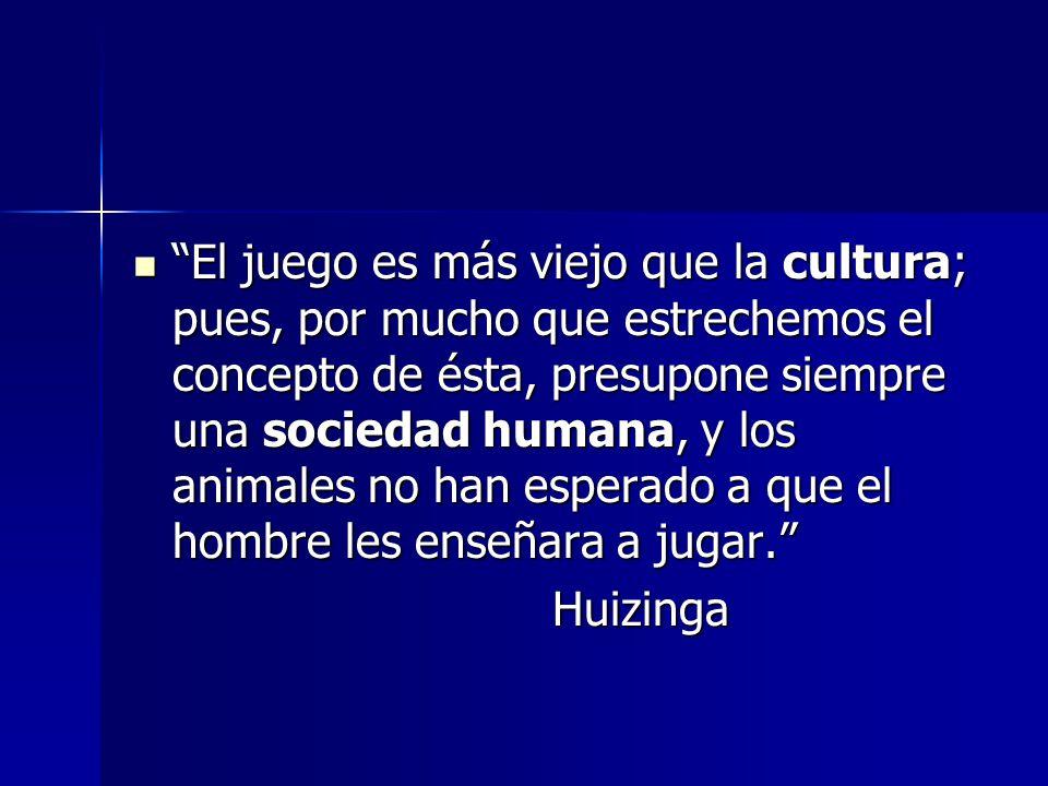 El juego es más viejo que la cultura; pues, por mucho que estrechemos el concepto de ésta, presupone siempre una sociedad humana, y los animales no han esperado a que el hombre les enseñara a jugar.