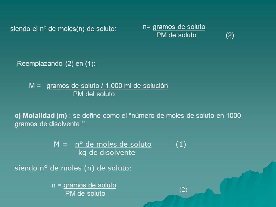 n= gramos de soluto PM de soluto (2) siendo el n° de moles(n) de soluto: Reemplazando (2) en (1):