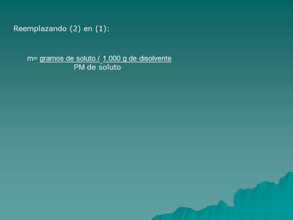 Reemplazando (2) en (1): m= gramos de soluto /_1.000 g de disolvente PM de soluto