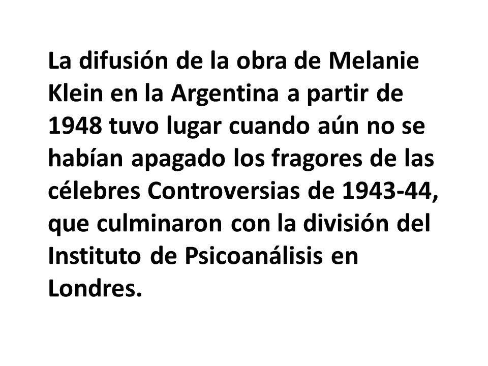 La difusión de la obra de Melanie Klein en la Argentina a partir de 1948 tuvo lugar cuando aún no se habían apagado los fragores de las célebres Controversias de 1943-44, que culminaron con la división del Instituto de Psicoanálisis en Londres.