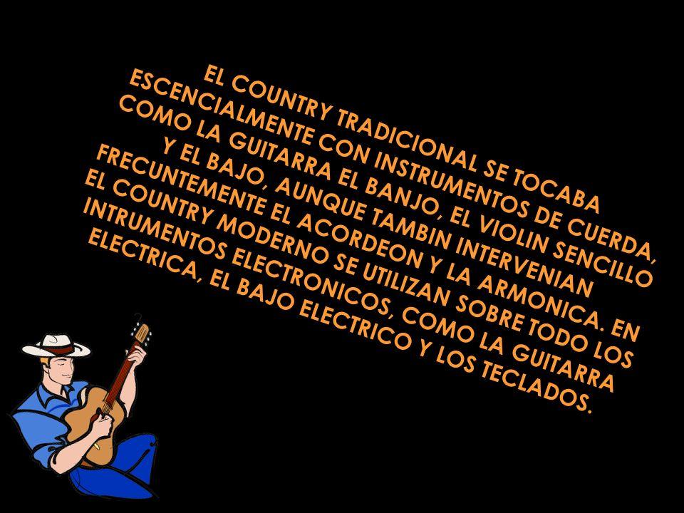 EL COUNTRY TRADICIONAL SE TOCABA ESCENCIALMENTE CON INSTRUMENTOS DE CUERDA, COMO LA GUITARRA EL BANJO, EL VIOLIN SENCILLO Y EL BAJO, AUNQUE TAMBIN INTERVENIAN FRECUNTEMENTE EL ACORDEON Y LA ARMONICA.
