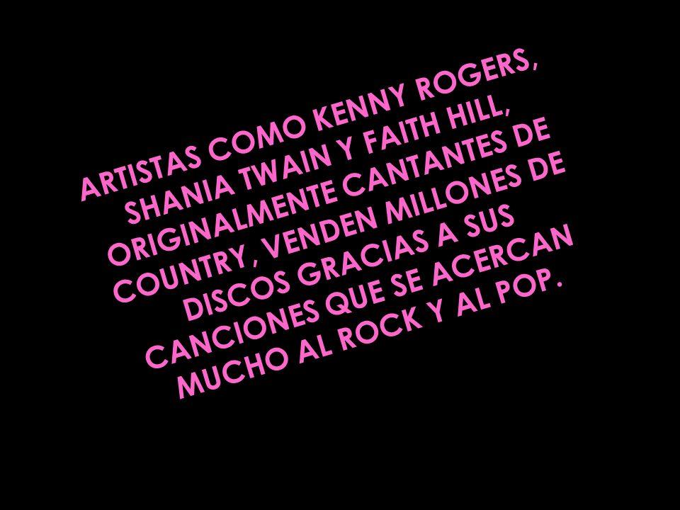 ARTISTAS COMO KENNY ROGERS, SHANIA TWAIN Y FAITH HILL, ORIGINALMENTE CANTANTES DE COUNTRY, VENDEN MILLONES DE DISCOS GRACIAS A SUS CANCIONES QUE SE ACERCAN MUCHO AL ROCK Y AL POP.