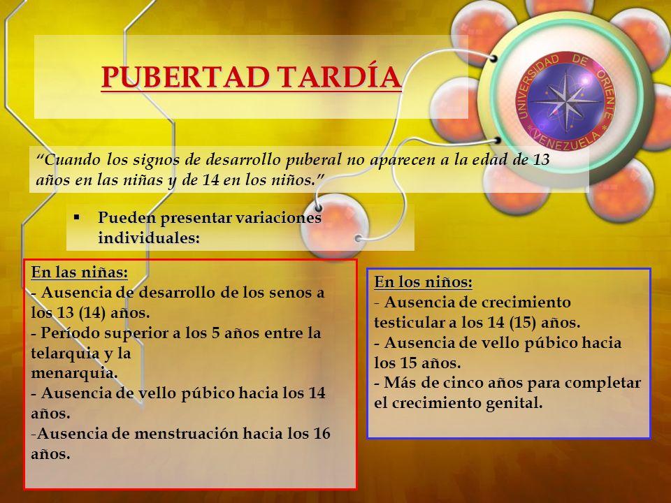PUBERTAD TARDÍA Cuando los signos de desarrollo puberal no aparecen a la edad de 13 años en las niñas y de 14 en los niños.
