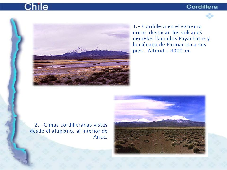 1.- Cordillera en el extremo norte: destacan los volcanes gemelos llamados Payachatas y la ciénaga de Parinacota a sus pies. Altitud ± 4000 m.