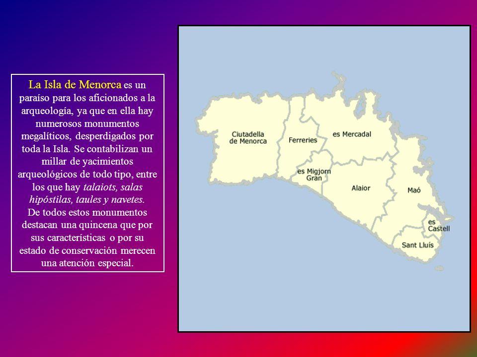 La Isla de Menorca es un paraíso para los aficionados a la arqueología, ya que en ella hay numerosos monumentos megalíticos, desperdigados por toda la Isla. Se contabilizan un millar de yacimientos arqueológicos de todo tipo, entre los que hay talaiots, salas hipóstilas, taules y navetes.