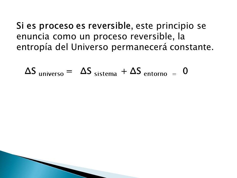 Si es proceso es reversible, este principio se enuncia como un proceso reversible, la entropía del Universo permanecerá constante.