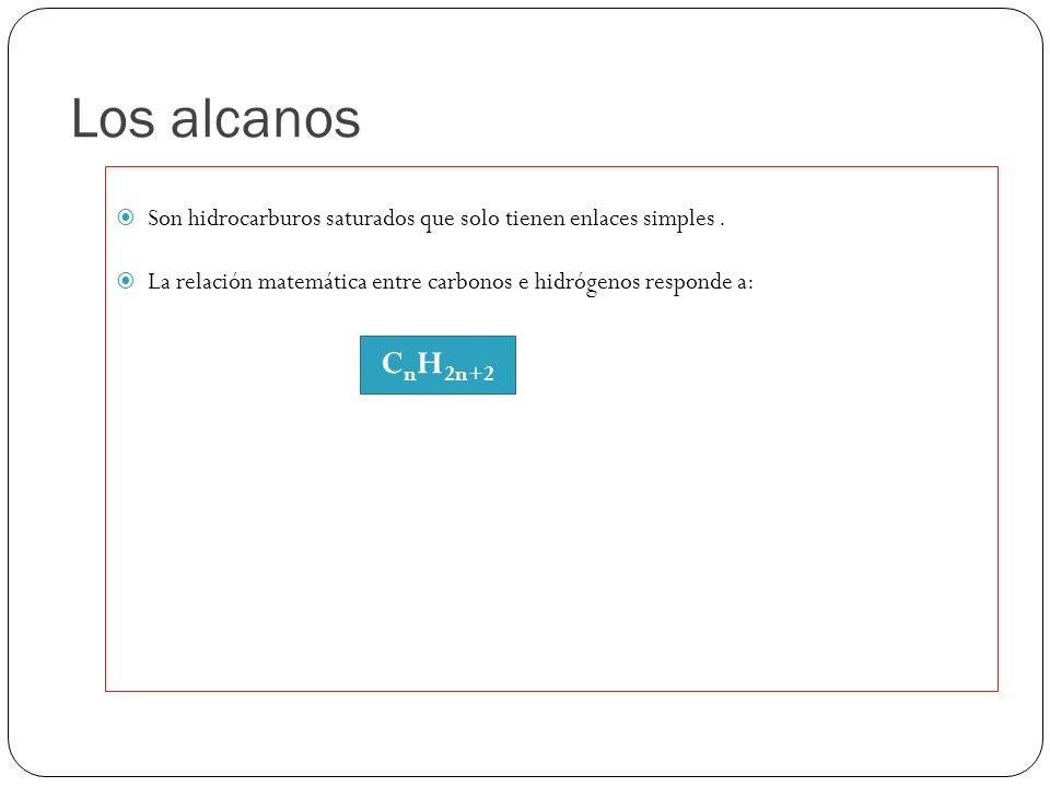 Los alcanos Son hidrocarburos saturados que solo tienen enlaces simples . La relación matemática entre carbonos e hidrógenos responde a: