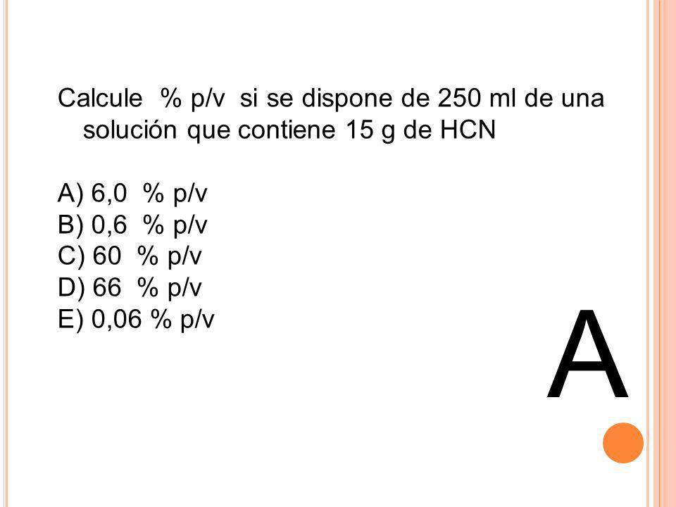 Calcule % p/v si se dispone de 250 ml de una solución que contiene 15 g de HCN