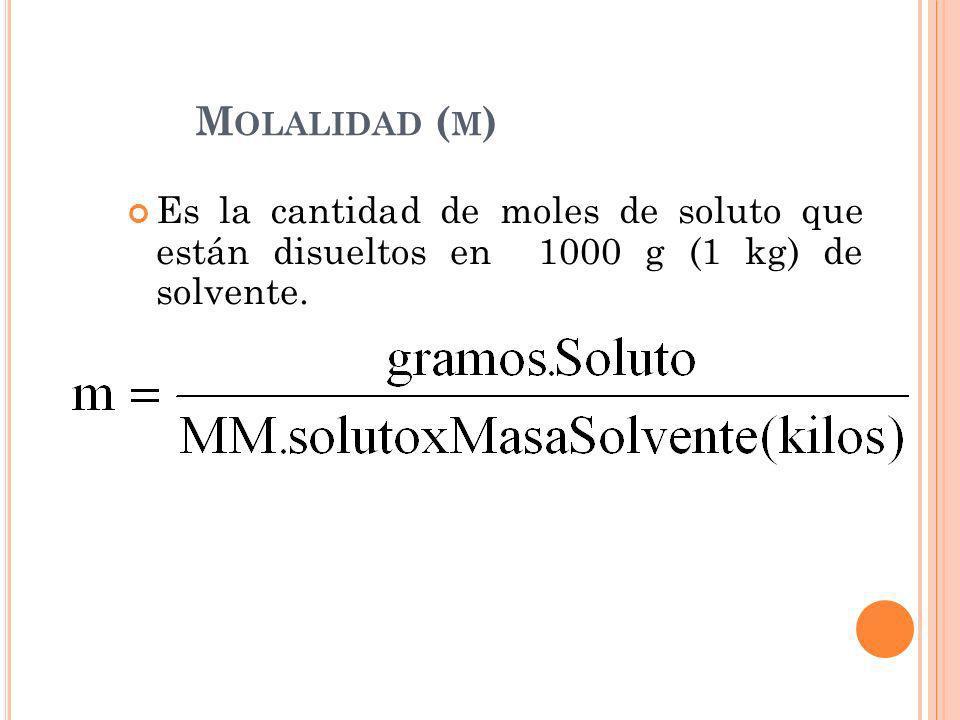 Molalidad (m)Es la cantidad de moles de soluto que están disueltos en 1000 g (1 kg) de solvente.