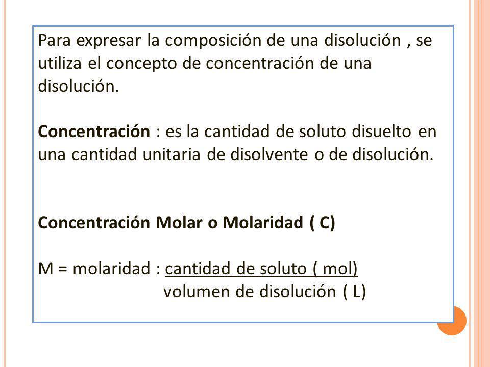Para expresar la composición de una disolución , se utiliza el concepto de concentración de una disolución.