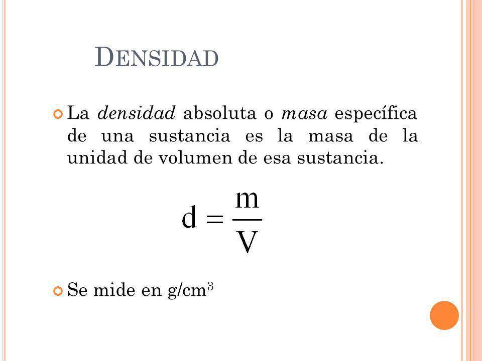 Densidad La densidad absoluta o masa específica de una sustancia es la masa de la unidad de volumen de esa sustancia.