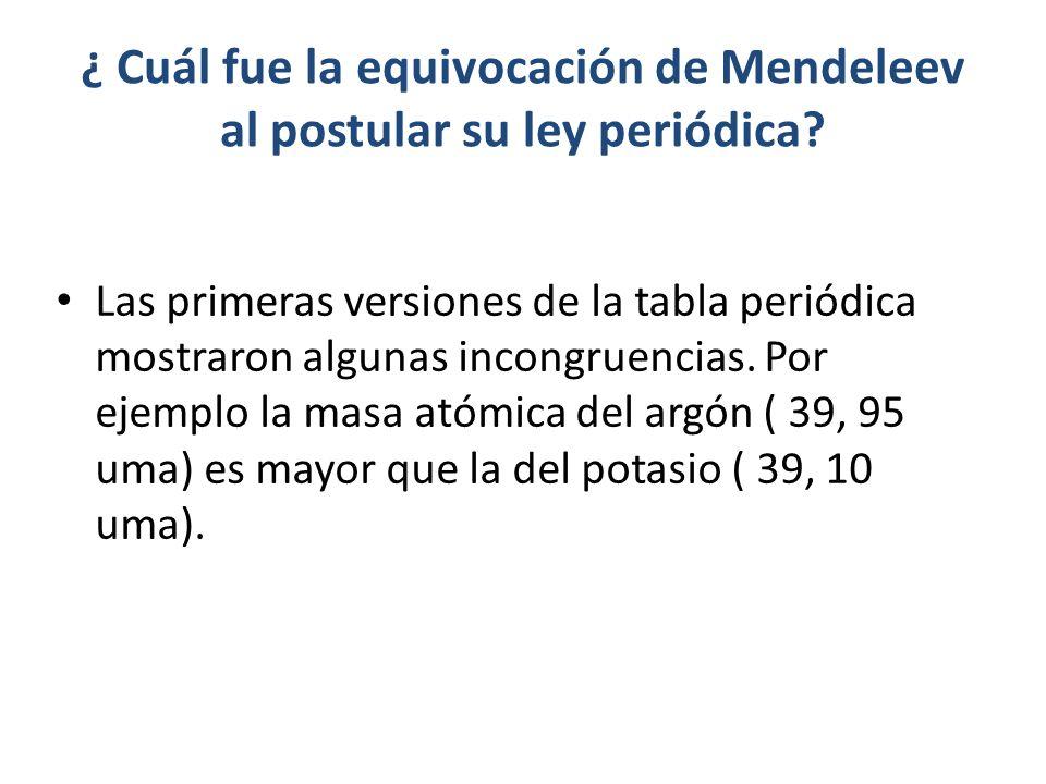 ¿ Cuál fue la equivocación de Mendeleev al postular su ley periódica