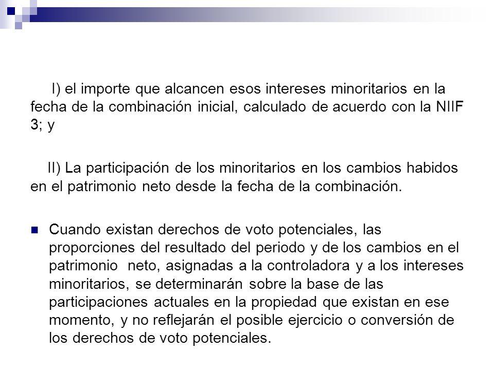 I) el importe que alcancen esos intereses minoritarios en la fecha de la combinación inicial, calculado de acuerdo con la NIIF 3; y