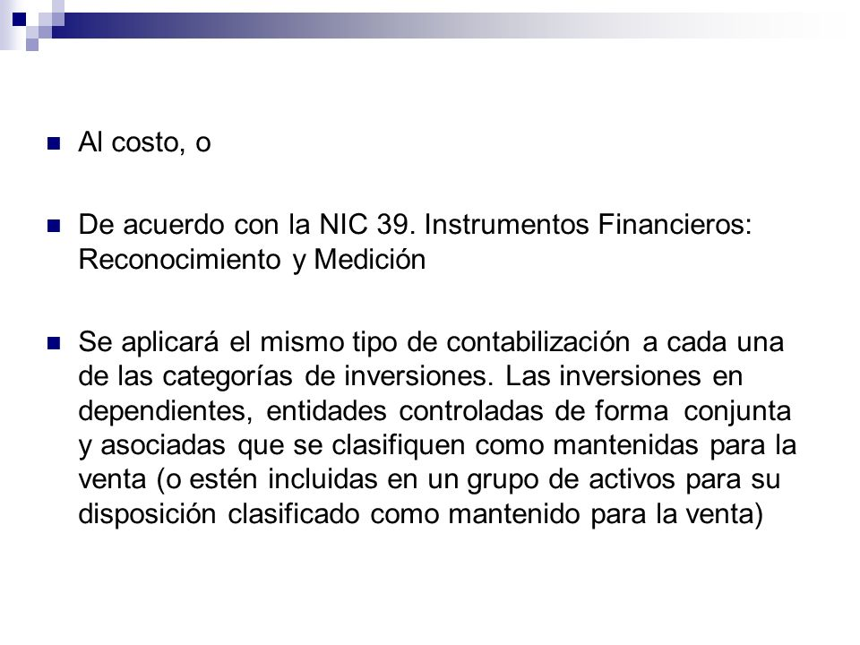 Al costo, o De acuerdo con la NIC 39. Instrumentos Financieros: Reconocimiento y Medición.