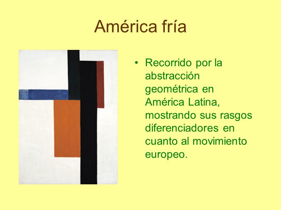 América fría Recorrido por la abstracción geométrica en América Latina, mostrando sus rasgos diferenciadores en cuanto al movimiento europeo.