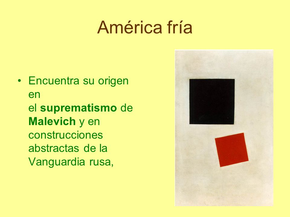 América fríaEncuentra su origen en el suprematismo de Malevich y en construcciones abstractas de la Vanguardia rusa,
