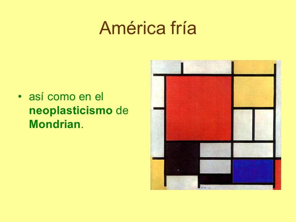 América fría así como en el neoplasticismo de Mondrian.