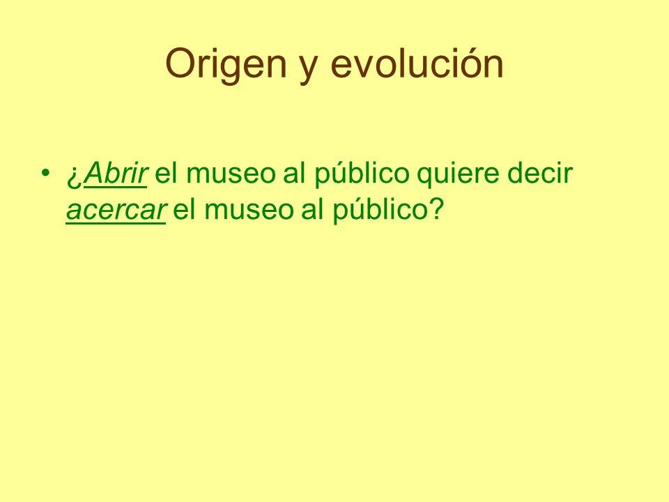 Origen y evolución ¿Abrir el museo al público quiere decir acercar el museo al público
