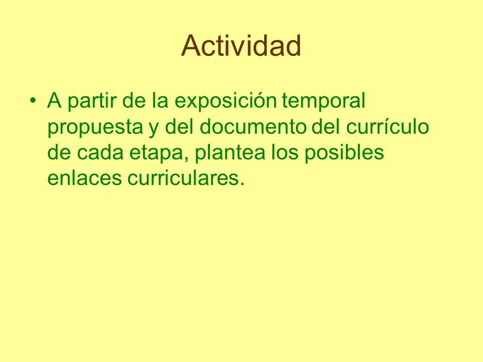 ActividadA partir de la exposición temporal propuesta y del documento del currículo de cada etapa, plantea los posibles enlaces curriculares.