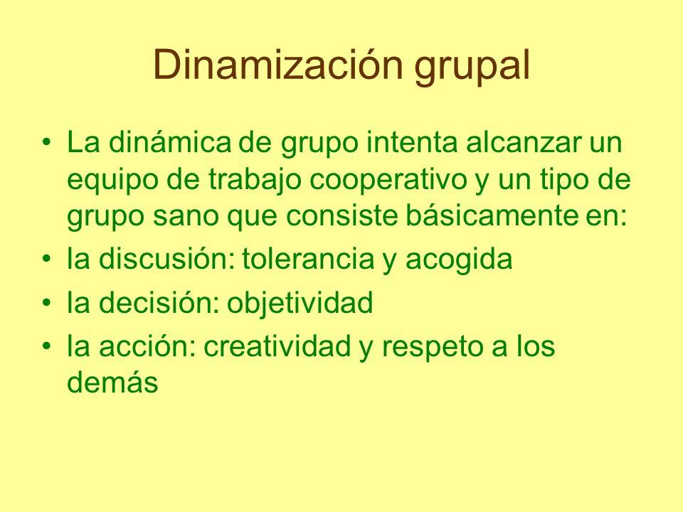 Dinamización grupal La dinámica de grupo intenta alcanzar un equipo de trabajo cooperativo y un tipo de grupo sano que consiste básicamente en: