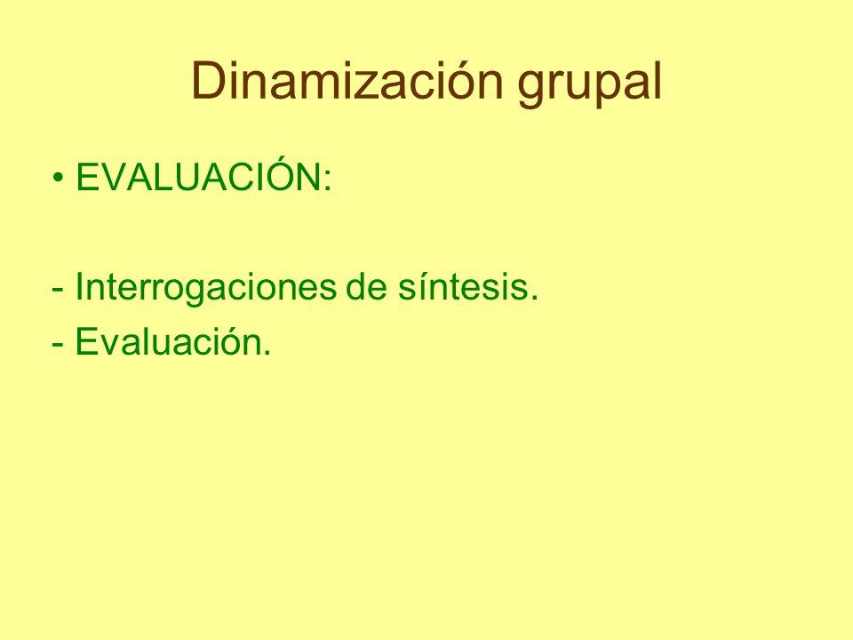 Dinamización grupal • EVALUACIÓN: - Interrogaciones de síntesis.
