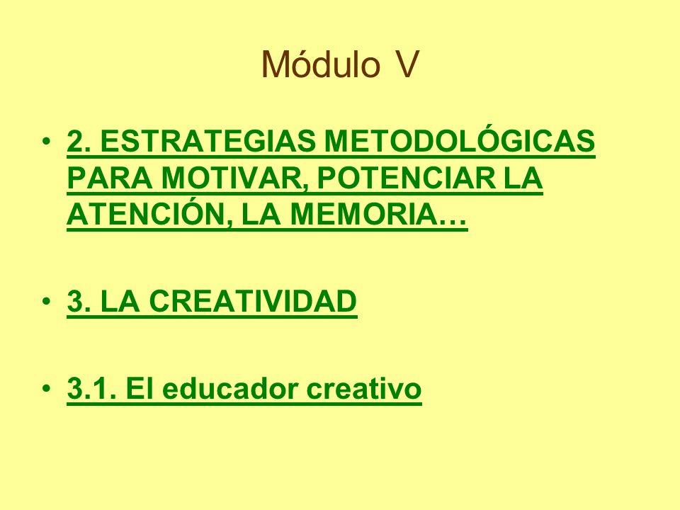 Módulo V 2. ESTRATEGIAS METODOLÓGICAS PARA MOTIVAR, POTENCIAR LA ATENCIÓN, LA MEMORIA… 3. LA CREATIVIDAD.