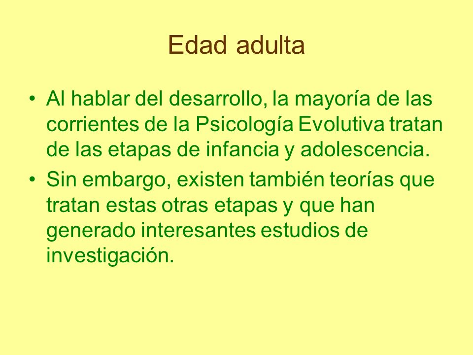 Edad adultaAl hablar del desarrollo, la mayoría de las corrientes de la Psicología Evolutiva tratan de las etapas de infancia y adolescencia.