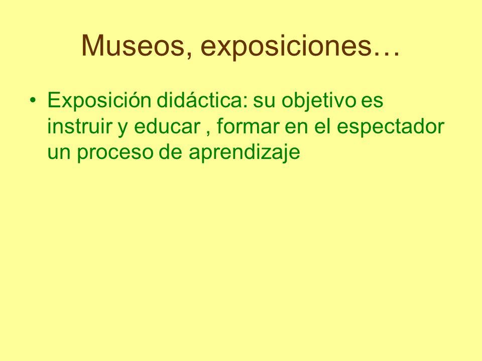 Museos, exposiciones…Exposición didáctica: su objetivo es instruir y educar , formar en el espectador un proceso de aprendizaje.