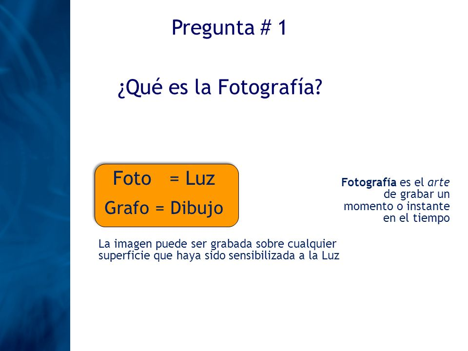 Pregunta # 1 ¿Qué es la Fotografía Foto = Luz Grafo = Dibujo