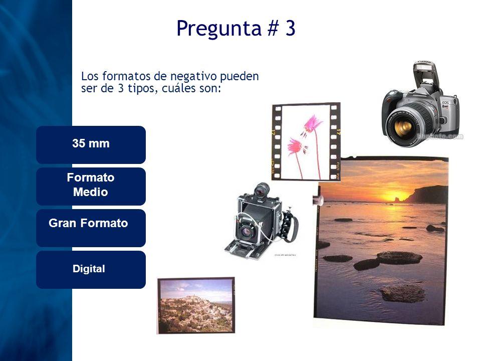 Pregunta # 3Los formatos de negativo pueden ser de 3 tipos, cuáles son: 35 mm. Formato Medio. Gran Formato.