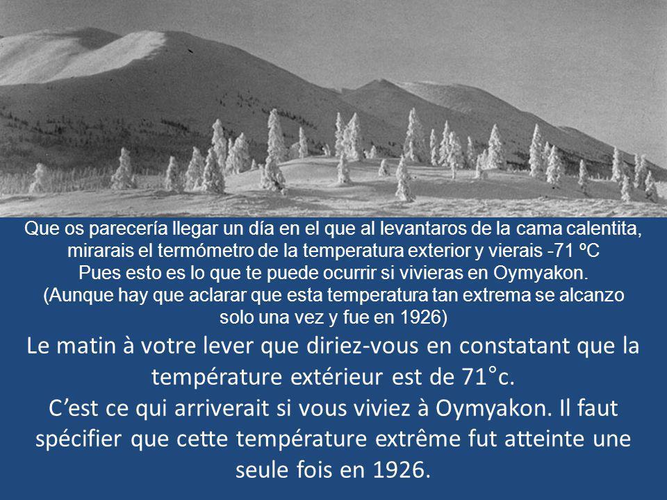 Que os parecería llegar un día en el que al levantaros de la cama calentita, mirarais el termómetro de la temperatura exterior y vierais -71 ºC Pues esto es lo que te puede ocurrir si vivieras en Oymyakon. (Aunque hay que aclarar que esta temperatura tan extrema se alcanzo