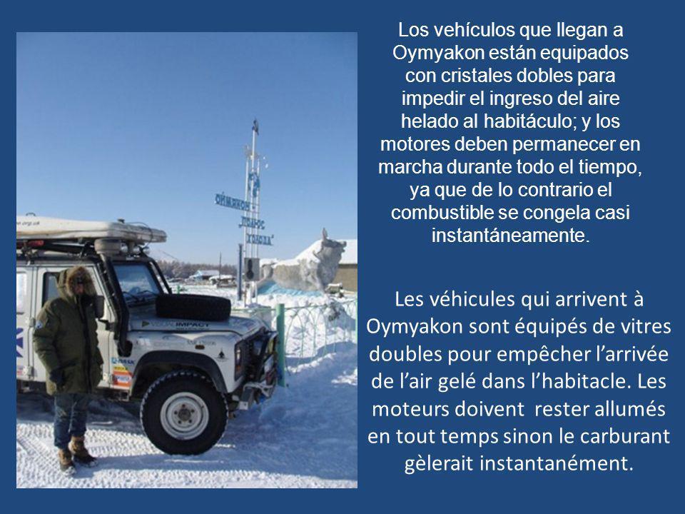 Los vehículos que llegan a Oymyakon están equipados con cristales dobles para impedir el ingreso del aire helado al habitáculo; y los motores deben permanecer en marcha durante todo el tiempo, ya que de lo contrario el combustible se congela casi instantáneamente.