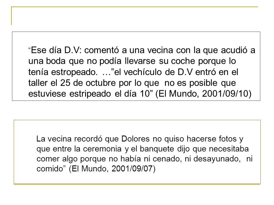 Ese día D.V: comentó a una vecina con la que acudió a una boda que no podía llevarse su coche porque lo tenía estropeado. … el vechículo de D.V entró en el taller el 25 de octubre por lo que no es posible que estuviese estripeado el día 10 (El Mundo, 2001/09/10)