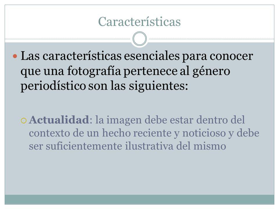 Características Las características esenciales para conocer que una fotografía pertenece al género periodístico son las siguientes: